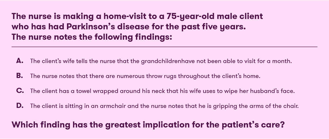 The nurse is making a home visit to a 75-year-old male client who has had Parkinson's disease for the past five years. The nurse notes the following findings: The client's wife tells the nurse that the grandchildren have not been able to visit for over a month. The nurse notes that there are numerous throw rugs throughout the client's home. The client has a towel wrapped around his neck that the wife uses to wipe her husband's face. The client is sitting in an armchair and the nurse notes that he is gripping the arms of the chair. Which finding has the greatest implication for this patient's care?